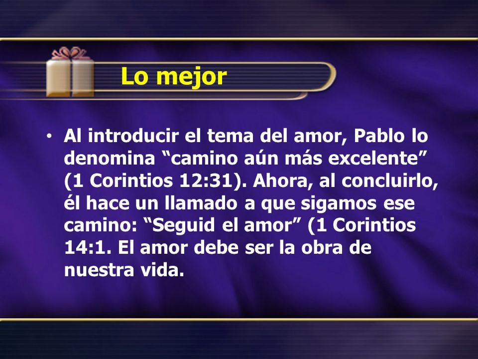 Lo mejor Al introducir el tema del amor, Pablo lo denomina camino aún más excelente (1 Corintios 12:31).
