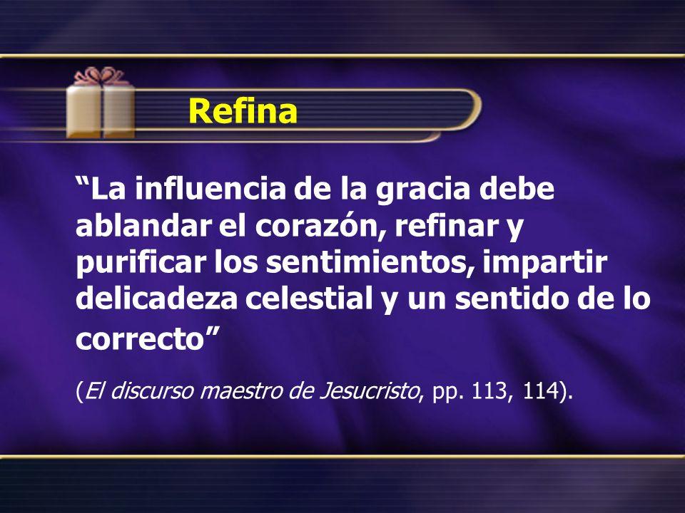 Refina La influencia de la gracia debe ablandar el corazón, refinar y purificar los sentimientos, impartir delicadeza celestial y un sentido de lo correcto (El discurso maestro de Jesucristo, pp.