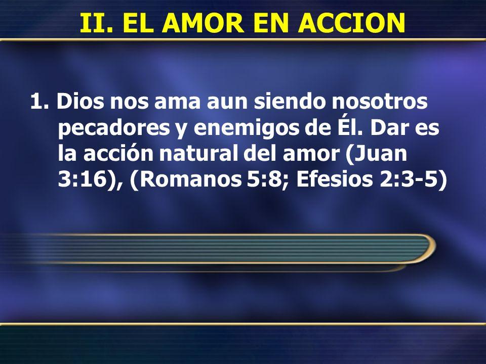 II. EL AMOR EN ACCION 1. Dios nos ama aun siendo nosotros pecadores y enemigos de Él. Dar es la acción natural del amor (Juan 3:16), (Romanos 5:8; Efe
