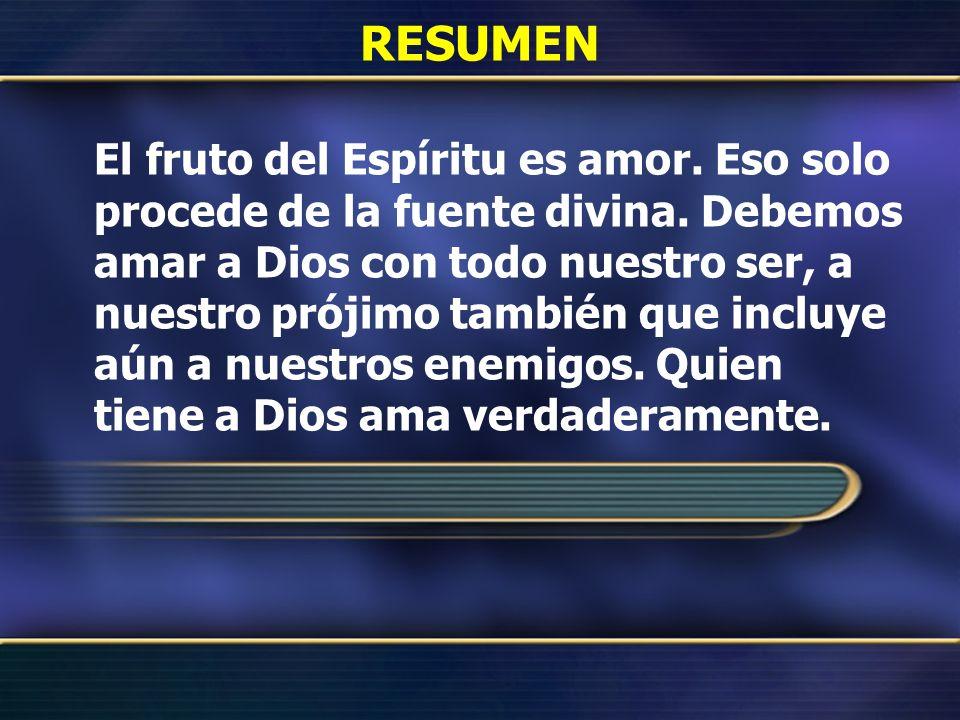 RESUMEN El fruto del Espíritu es amor. Eso solo procede de la fuente divina. Debemos amar a Dios con todo nuestro ser, a nuestro prójimo también que i