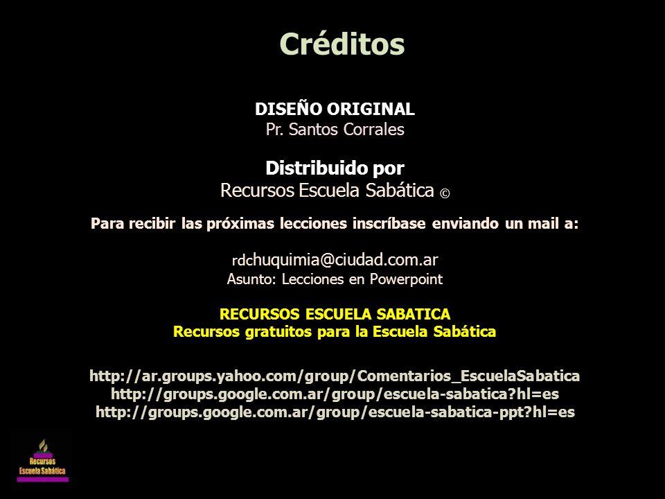 DISEÑO ORIGINAL Pr. Santos Corrales Distribuido por Recursos Escuela Sabática © Para recibir las próximas lecciones inscríbase enviando un mail a: rdc