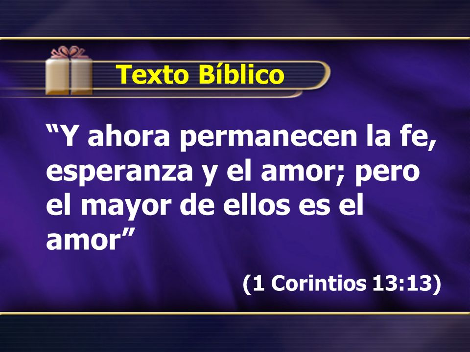 Texto Bíblico Y ahora permanecen la fe, esperanza y el amor; pero el mayor de ellos es el amor (1 Corintios 13:13)