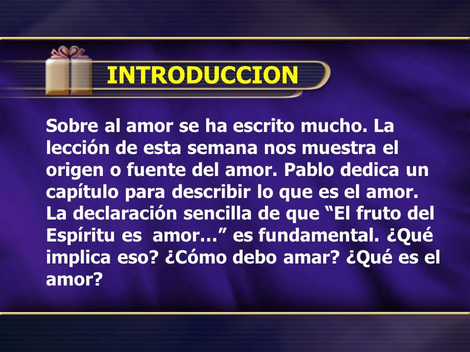 INTRODUCCION Sobre al amor se ha escrito mucho. La lección de esta semana nos muestra el origen o fuente del amor. Pablo dedica un capítulo para descr