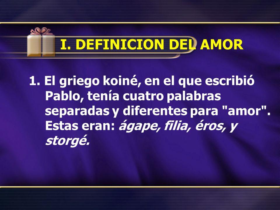 I. DEFINICION DEL AMOR 1. El griego koiné, en el que escribió Pablo, tenía cuatro palabras separadas y diferentes para