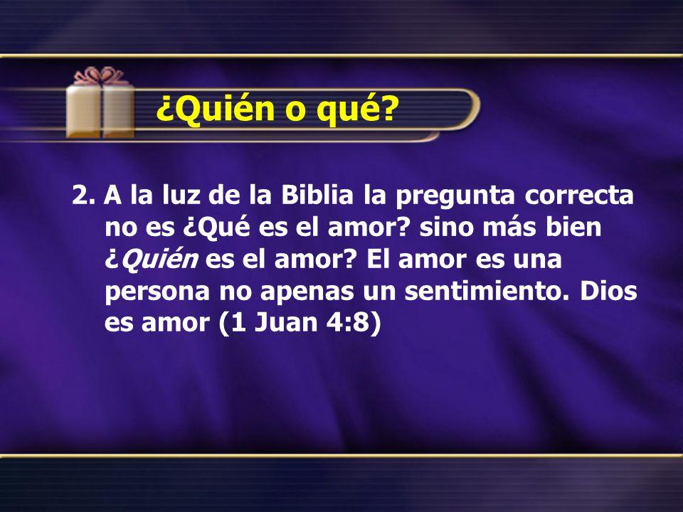 ¿Quién o qué? 2. A la luz de la Biblia la pregunta correcta no es ¿Qué es el amor? sino más bien ¿Quién es el amor? El amor es una persona no apenas u