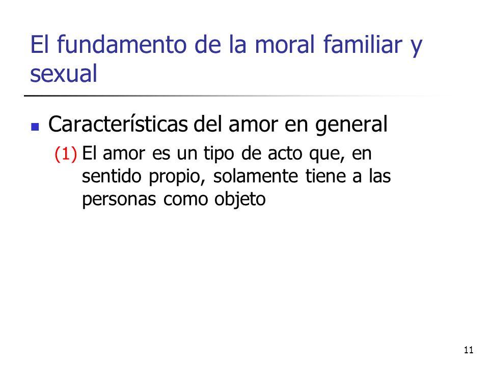 El fundamento de la moral familiar y sexual Características del amor en general (1) El amor es un tipo de acto que, en sentido propio, solamente tiene