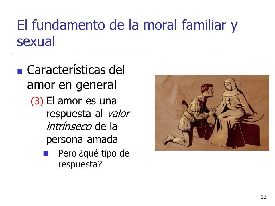 El fundamento de la moral familiar y sexual Características del amor en general (3) El amor es una respuesta al valor intrínseco de la persona amada P