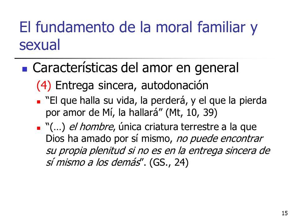 El fundamento de la moral familiar y sexual Características del amor en general (4) Entrega sincera, autodonación El que halla su vida, la perderá, y