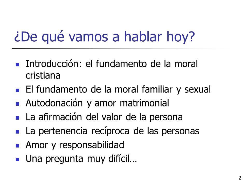 ¿De qué vamos a hablar hoy? Introducción: el fundamento de la moral cristiana El fundamento de la moral familiar y sexual Autodonación y amor matrimon
