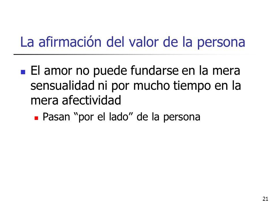 La afirmación del valor de la persona El amor no puede fundarse en la mera sensualidad ni por mucho tiempo en la mera afectividad Pasan por el lado de