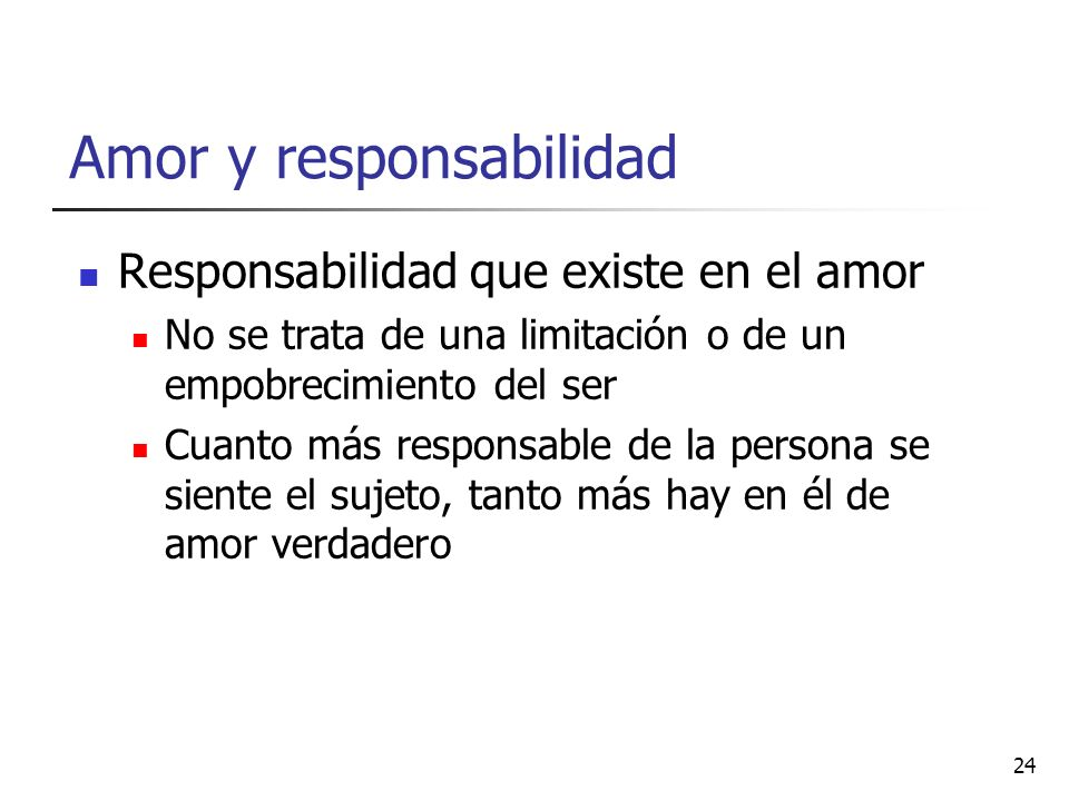 Amor y responsabilidad Responsabilidad que existe en el amor No se trata de una limitación o de un empobrecimiento del ser Cuanto más responsable de l