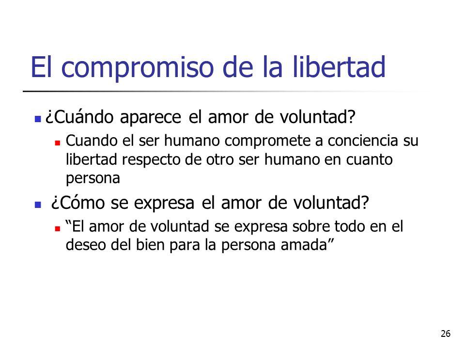 El compromiso de la libertad ¿Cuándo aparece el amor de voluntad? Cuando el ser humano compromete a conciencia su libertad respecto de otro ser humano