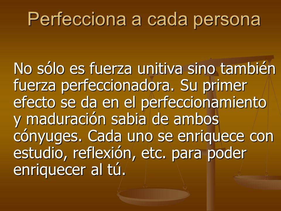 Perfecciona a cada persona No sólo es fuerza unitiva sino también fuerza perfeccionadora.