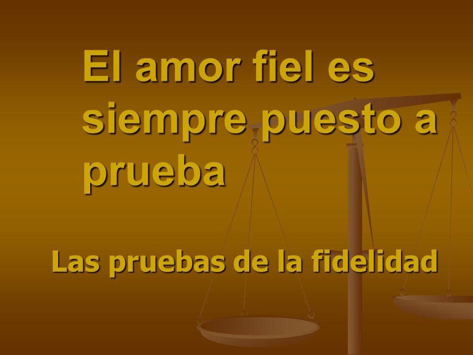 El amor fiel es siempre puesto a prueba Las pruebas de la fidelidad