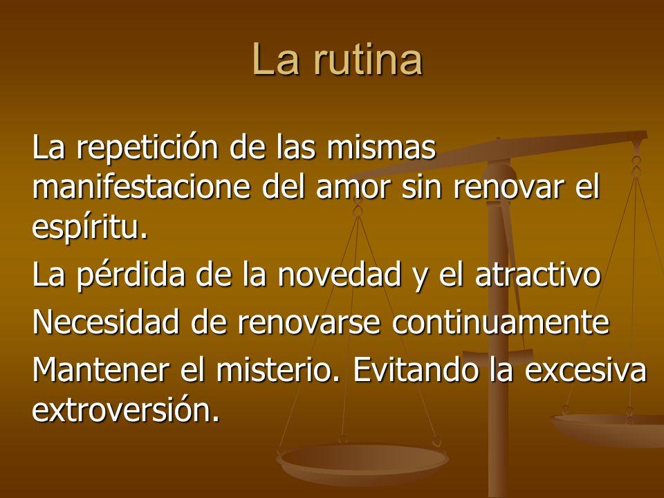 La rutina La repetición de las mismas manifestacione del amor sin renovar el espíritu.