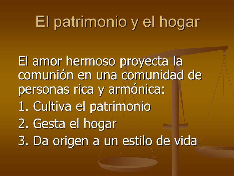 El patrimonio y el hogar El amor hermoso proyecta la comunión en una comunidad de personas rica y armónica: 1.