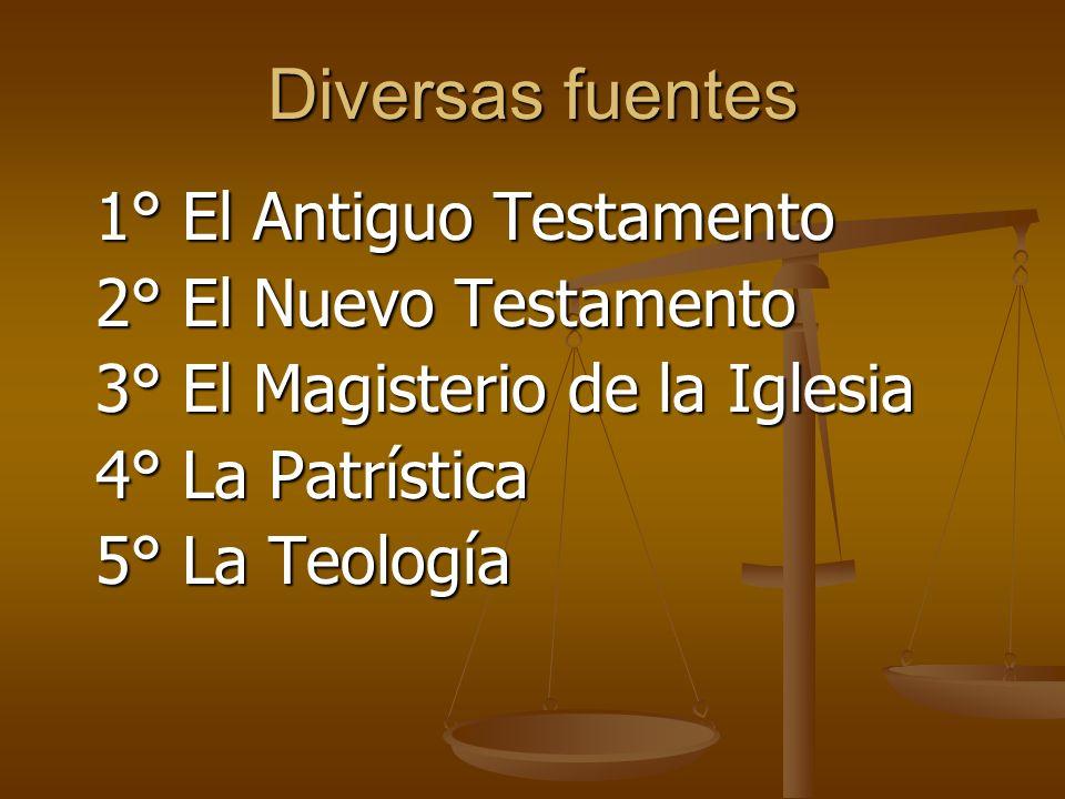 Diversas fuentes 1° El Antiguo Testamento 2° El Nuevo Testamento 3° El Magisterio de la Iglesia 4° La Patrística 5° La Teología