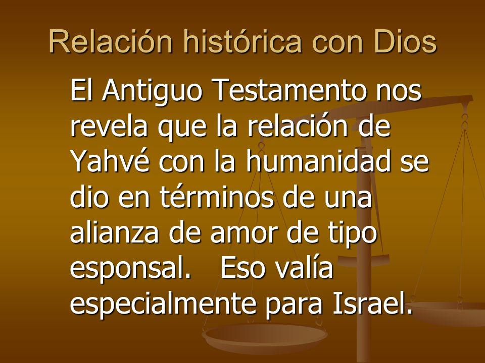 Relación histórica con Dios El Antiguo Testamento nos revela que la relación de Yahvé con la humanidad se dio en términos de una alianza de amor de tipo esponsal.
