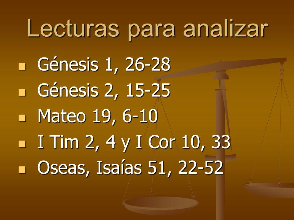 Lecturas para analizar Génesis 1, 26-28 Génesis 1, 26-28 Génesis 2, 15-25 Génesis 2, 15-25 Mateo 19, 6-10 Mateo 19, 6-10 I Tim 2, 4 y I Cor 10, 33 I Tim 2, 4 y I Cor 10, 33 Oseas, Isaías 51, 22-52 Oseas, Isaías 51, 22-52