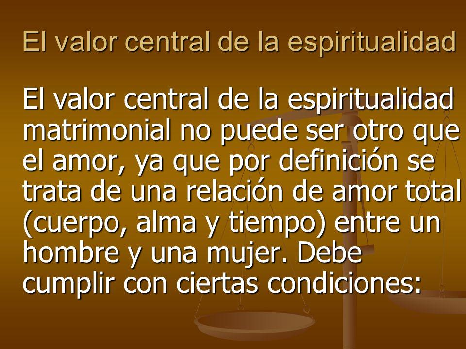 El valor central de la espiritualidad El valor central de la espiritualidad matrimonial no puede ser otro que el amor, ya que por definición se trata de una relación de amor total (cuerpo, alma y tiempo) entre un hombre y una mujer.