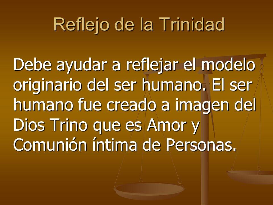Reflejo de la Trinidad Debe ayudar a reflejar el modelo originario del ser humano.