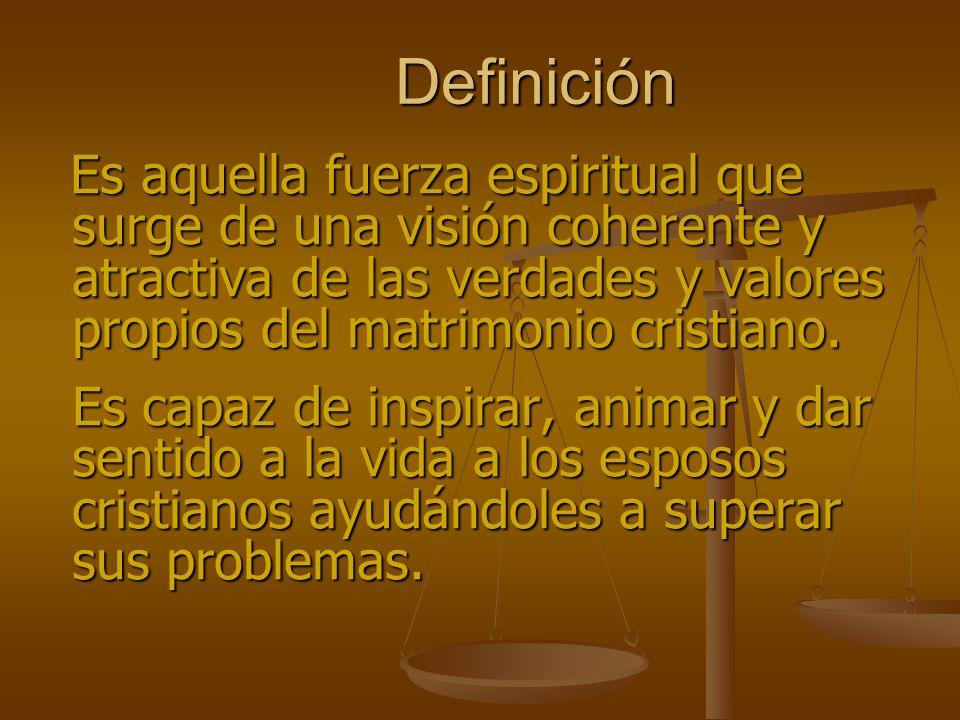 Definición Es aquella fuerza espiritual que surge de una visión coherente y atractiva de las verdades y valores propios del matrimonio cristiano.