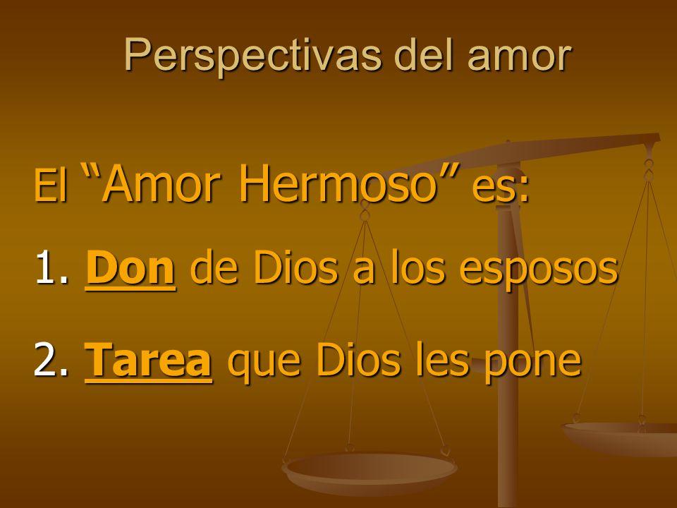 Perspectivas del amor El Amor Hermoso es: 1. Don de Dios a los esposos 2. Tarea que Dios les pone
