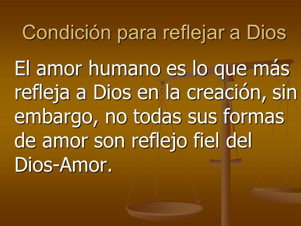 Condición para reflejar a Dios El amor humano es lo que más refleja a Dios en la creación, sin embargo, no todas sus formas de amor son reflejo fiel del Dios-Amor.
