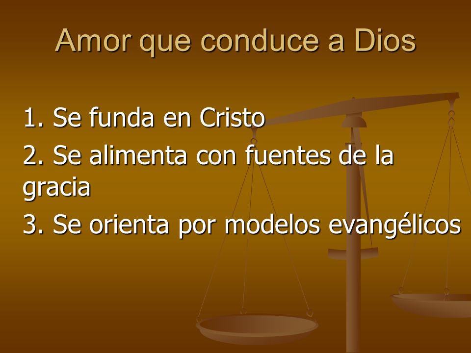 Amor que conduce a Dios 1.Se funda en Cristo 2. Se alimenta con fuentes de la gracia 3.