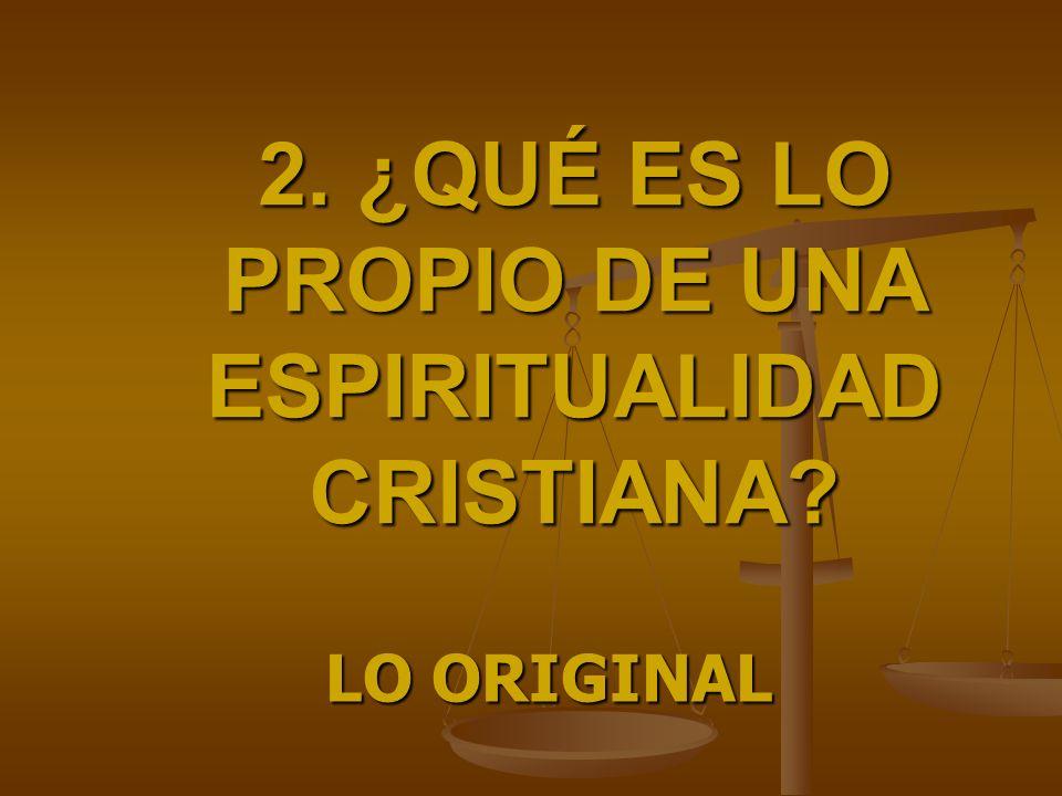 2. ¿QUÉ ES LO PROPIO DE UNA ESPIRITUALIDAD CRISTIANA? LO ORIGINAL