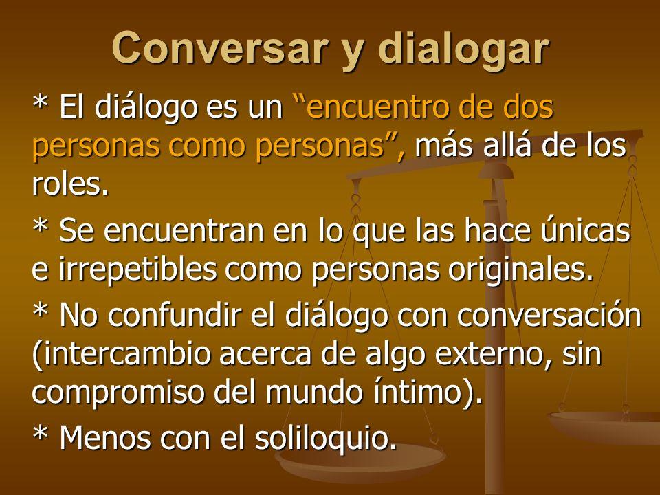 Conversar y dialogar * El diálogo es un encuentro de dos personas como personas, más allá de los roles.