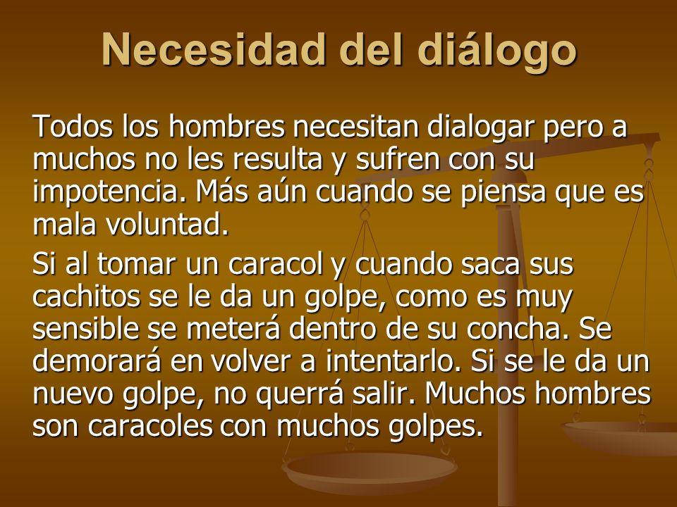 Necesidad del diálogo Todos los hombres necesitan dialogar pero a muchos no les resulta y sufren con su impotencia.
