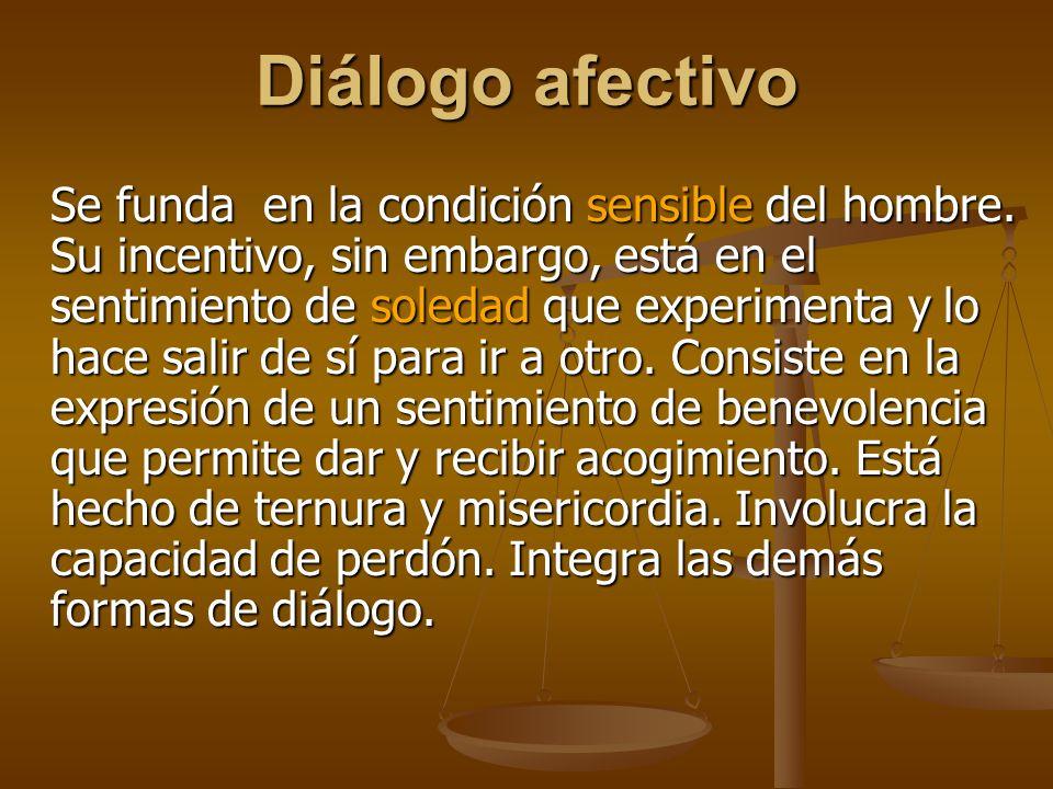 Diálogo afectivo Se funda en la condición sensible del hombre.
