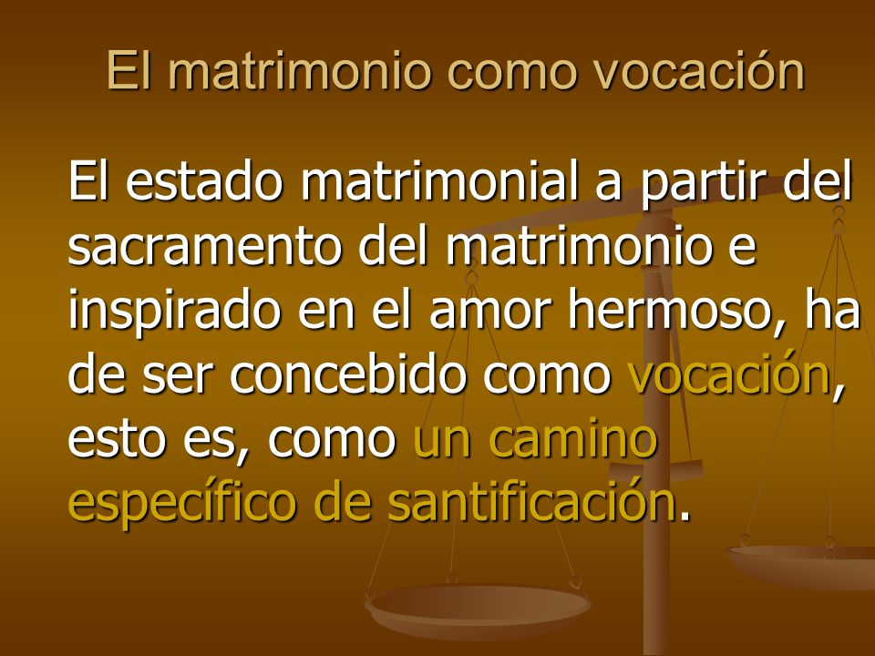 El matrimonio como vocación El estado matrimonial a partir del sacramento del matrimonio e inspirado en el amor hermoso, ha de ser concebido como vocación, esto es, como un camino específico de santificación.