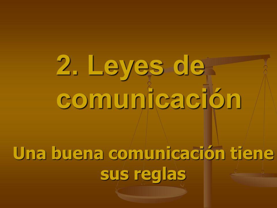 2. Leyes de comunicación Una buena comunicación tiene sus reglas
