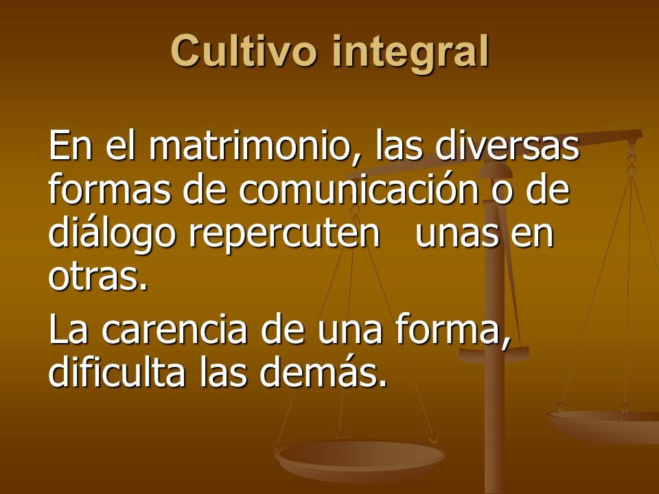Cultivo integral En el matrimonio, las diversas formas de comunicación o de diálogo repercuten unas en otras.
