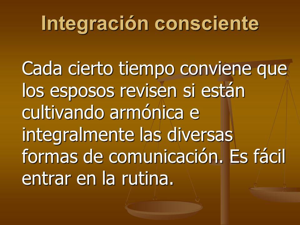 Integración consciente Cada cierto tiempo conviene que los esposos revisen si están cultivando armónica e integralmente las diversas formas de comunicación.