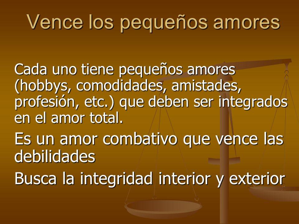 Vence los pequeños amores Cada uno tiene pequeños amores (hobbys, comodidades, amistades, profesión, etc.) que deben ser integrados en el amor total.