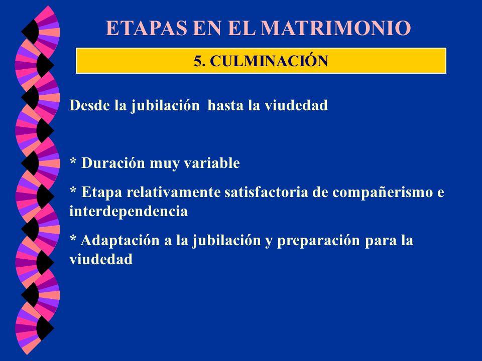 ETAPAS EN EL MATRIMONIO 5. CULMINACIÓN Desde la jubilación hasta la viudedad * Duración muy variable * Etapa relativamente satisfactoria de compañeris