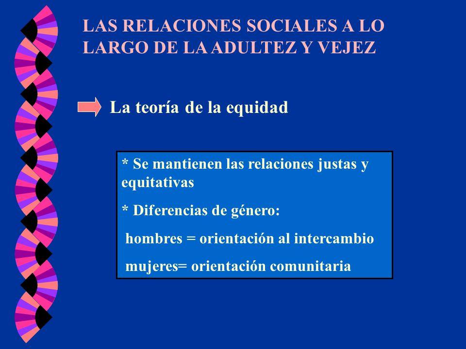 LAS RELACIONES SOCIALES A LO LARGO DE LA ADULTEZ Y VEJEZ La teoría de la equidad * Se mantienen las relaciones justas y equitativas * Diferencias de g