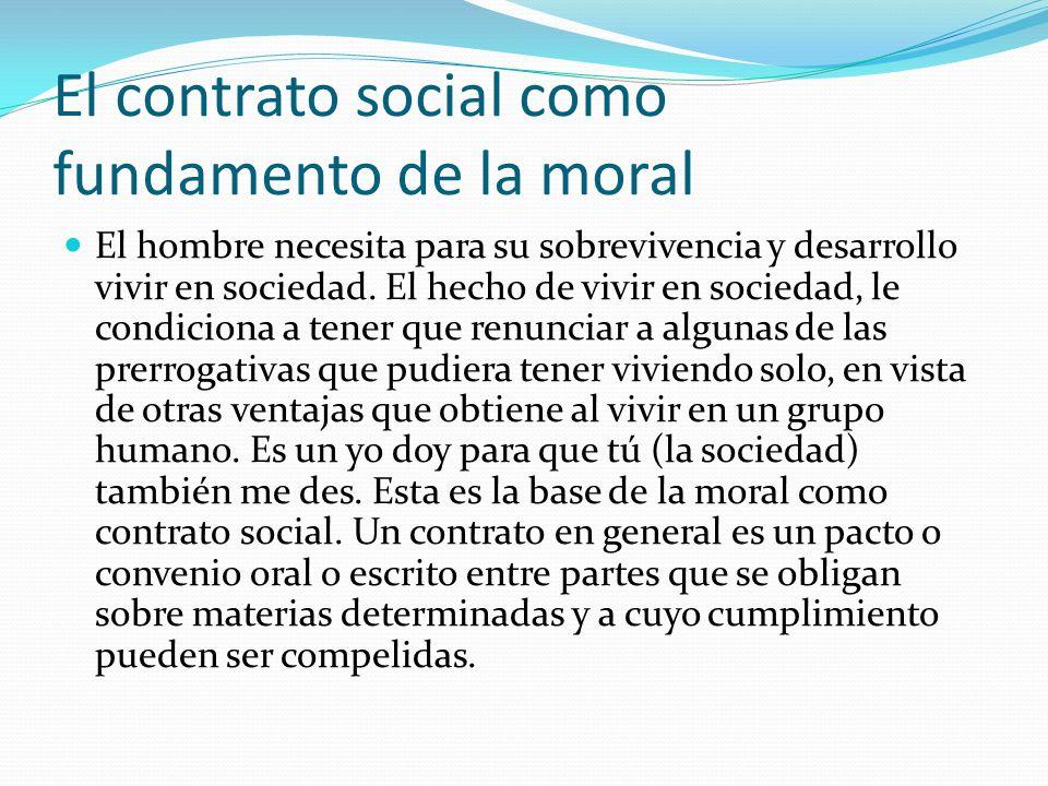 El contrato social como fundamento de la moral El hombre necesita para su sobrevivencia y desarrollo vivir en sociedad. El hecho de vivir en sociedad,