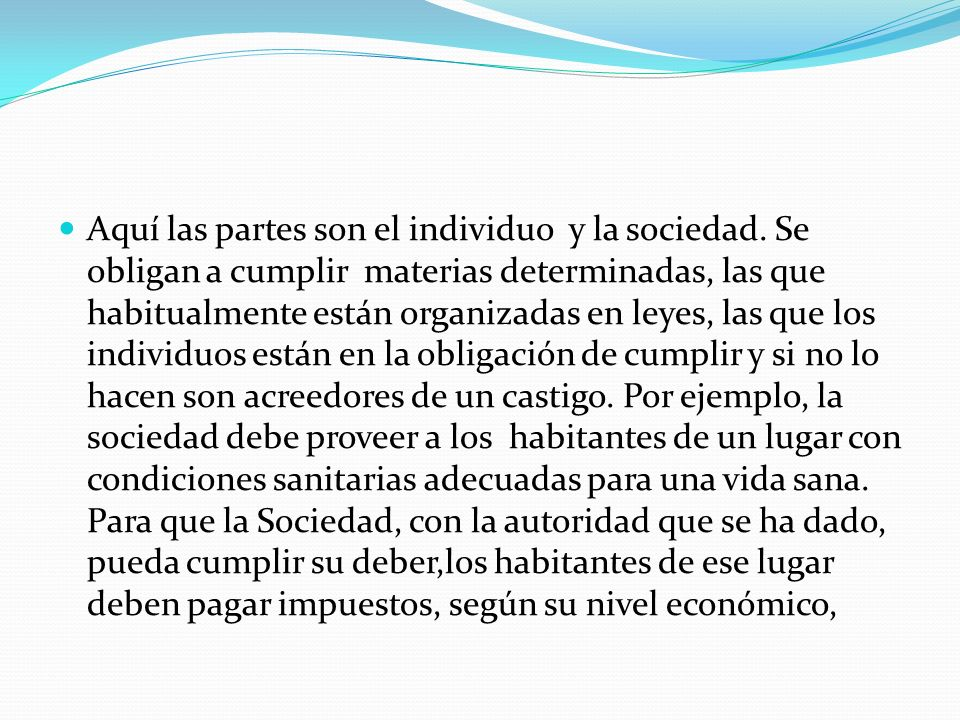 Aquí las partes son el individuo y la sociedad. Se obligan a cumplir materias determinadas, las que habitualmente están organizadas en leyes, las que