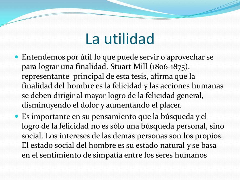 La utilidad Entendemos por útil lo que puede servir o aprovechar se para lograr una finalidad. Stuart Mill (1806-1875), representante principal de est