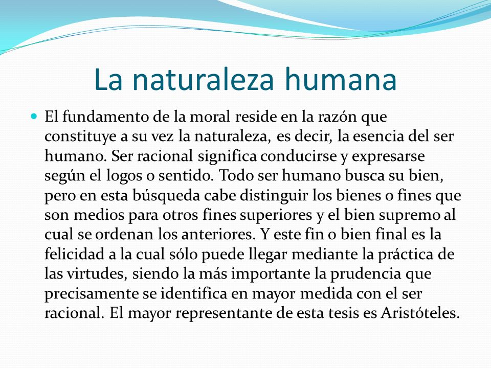 La naturaleza humana El fundamento de la moral reside en la razón que constituye a su vez la naturaleza, es decir, la esencia del ser humano. Ser raci