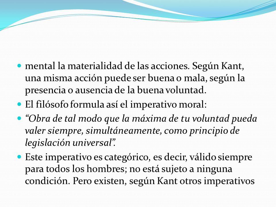mental la materialidad de las acciones. Según Kant, una misma acción puede ser buena o mala, según la presencia o ausencia de la buena voluntad. El fi
