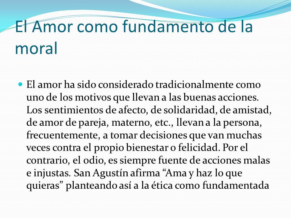 El Amor como fundamento de la moral El amor ha sido considerado tradicionalmente como uno de los motivos que llevan a las buenas acciones. Los sentimi