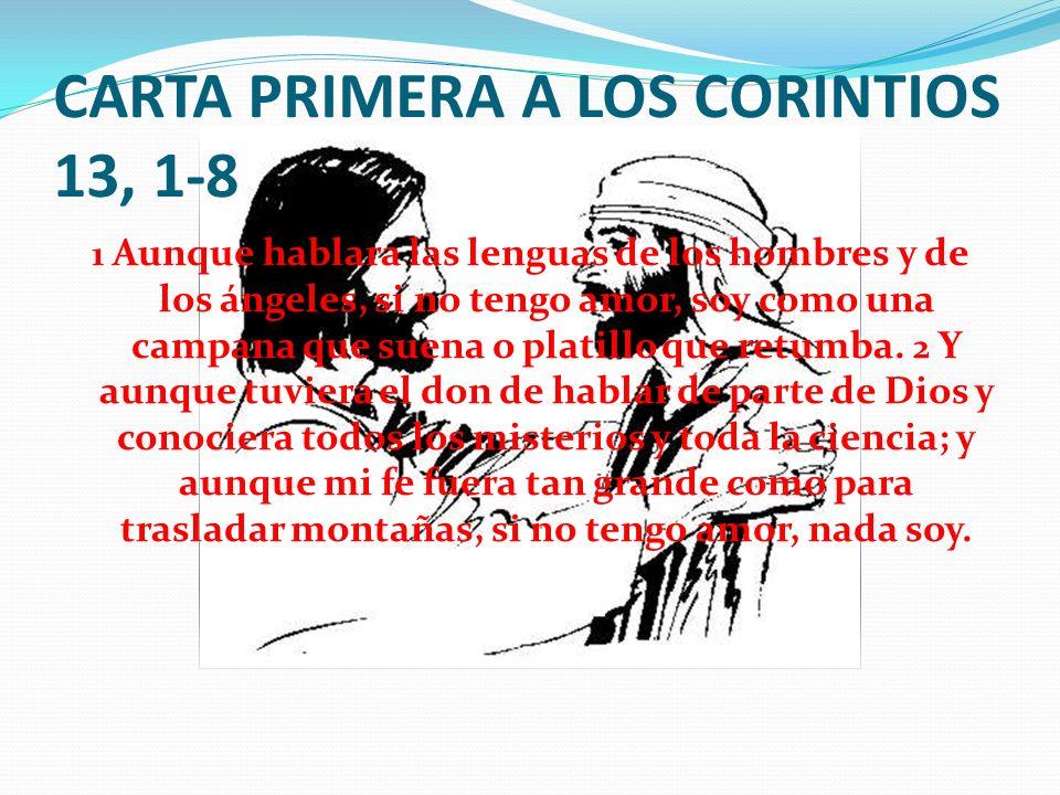 CARTA PRIMERA A LOS CORINTIOS 13, 1-8 1 Aunque hablara las lenguas de los hombres y de los ángeles, si no tengo amor, soy como una campana que suena o platillo que retumba.