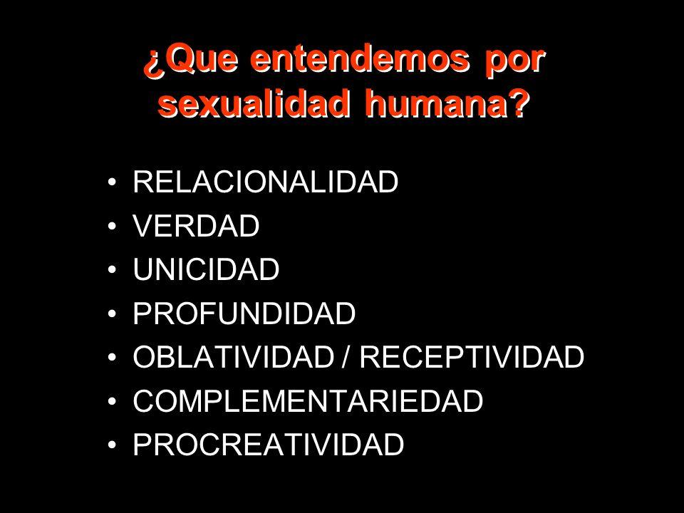¿Que entendemos por sexualidad humana? RELACIONALIDAD VERDAD UNICIDAD PROFUNDIDAD OBLATIVIDAD / RECEPTIVIDAD COMPLEMENTARIEDAD PROCREATIVIDAD