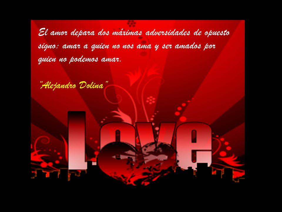 El amor depara dos máximas adversidades de opuesto signo: amar a quien no nos ama y ser amados por quien no podemos amar.