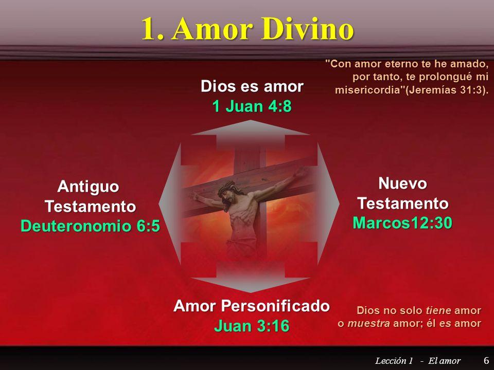 1. Amor Divino Lección 1 - El amor 6 Dios es amor 1 Juan 4:8 NuevoTestamentoMarcos12:30 Amor Personificado Juan 3:16 AntiguoTestamento Deuteronomio 6: